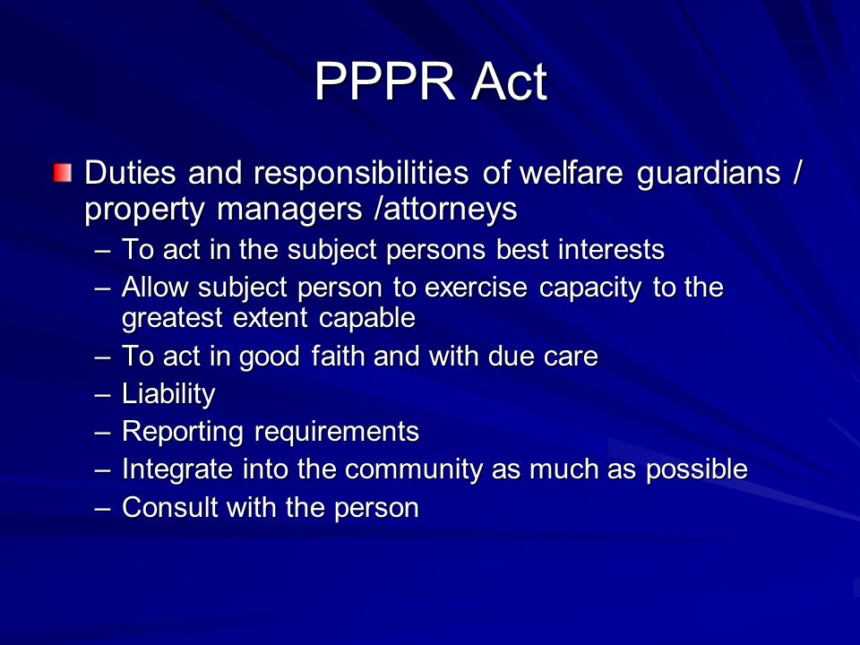 PPPR Act Duties and responsibilities of welfare guardians / property managers /attorneys –To act in the subject persons best interests –Allow subject person to exercise capacity to the greatest extent capable –To act in good faith and with due care –Liability –Reporting requirements –Integrate into the community as much as possible –Consult with the person