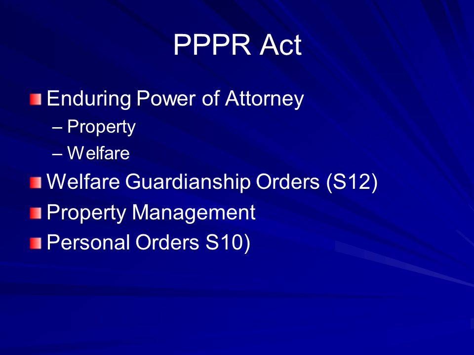 PPPR Act Enduring Power of Attorney – –Property – –Welfare Welfare Guardianship Orders (S12) Property Management Personal Orders S10)