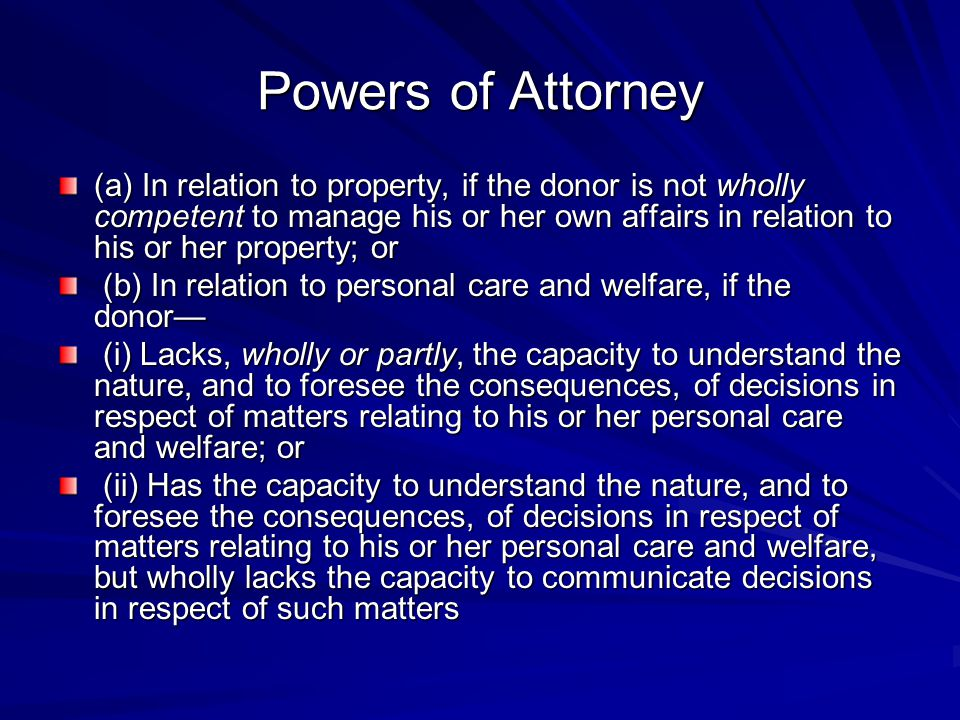 Powers of Attorney (a) In relation to property, if the donor is not wholly competent to manage his or her own affairs in relation to his or her property; or (b) In relation to personal care and welfare, if the donor— (b) In relation to personal care and welfare, if the donor— (i) Lacks, wholly or partly, the capacity to understand the nature, and to foresee the consequences, of decisions in respect of matters relating to his or her personal care and welfare; or (i) Lacks, wholly or partly, the capacity to understand the nature, and to foresee the consequences, of decisions in respect of matters relating to his or her personal care and welfare; or (ii) Has the capacity to understand the nature, and to foresee the consequences, of decisions in respect of matters relating to his or her personal care and welfare, but wholly lacks the capacity to communicate decisions in respect of such matters (ii) Has the capacity to understand the nature, and to foresee the consequences, of decisions in respect of matters relating to his or her personal care and welfare, but wholly lacks the capacity to communicate decisions in respect of such matters