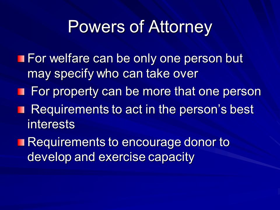 Powers of Attorney For welfare can be only one person but may specify who can take over For property can be more that one person For property can be more that one person Requirements to act in the person's best interests Requirements to act in the person's best interests Requirements to encourage donor to develop and exercise capacity