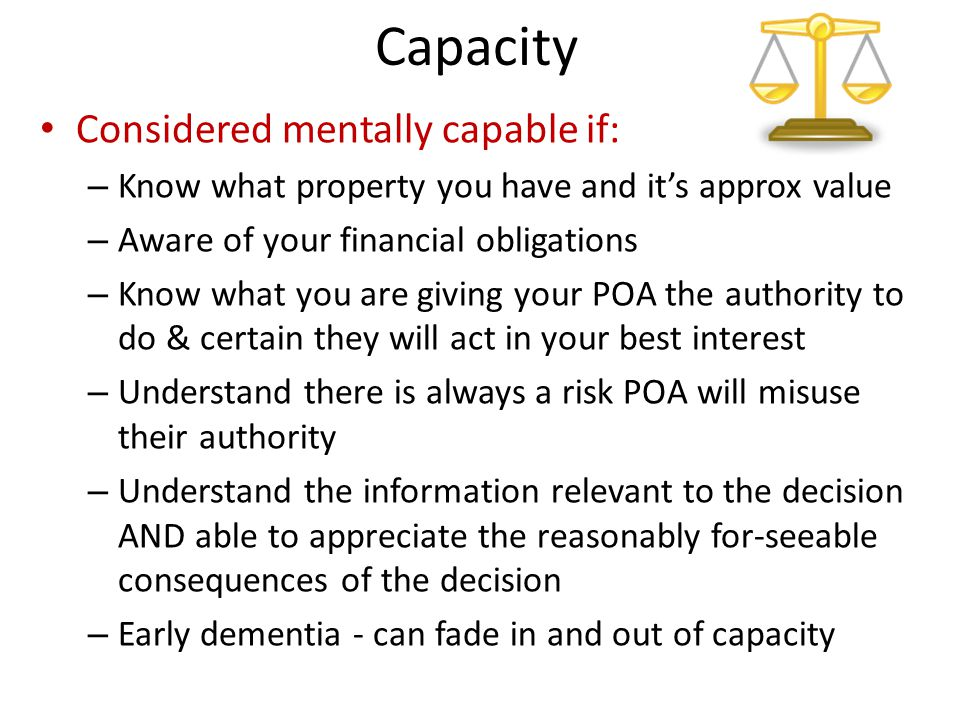 Capacity Considered mentally capable if: – Know what property you have and it's approx value – Aware of your financial obligations – Know what you are giving your POA the authority to do & certain they will act in your best interest – Understand there is always a risk POA will misuse their authority – Understand the information relevant to the decision AND able to appreciate the reasonably for-seeable consequences of the decision – Early dementia - can fade in and out of capacity