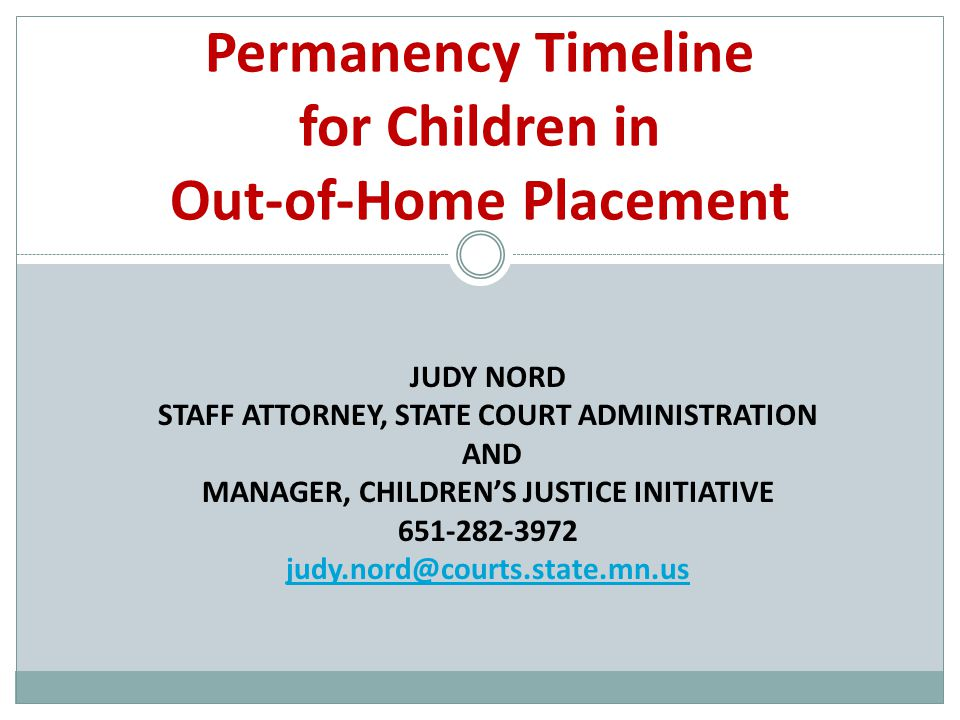 JUDY NORD STAFF ATTORNEY, STATE COURT ADMINISTRATION AND MANAGER, CHILDREN'S JUSTICE INITIATIVE Permanency Timeline for Children in Out-of-Home Placement