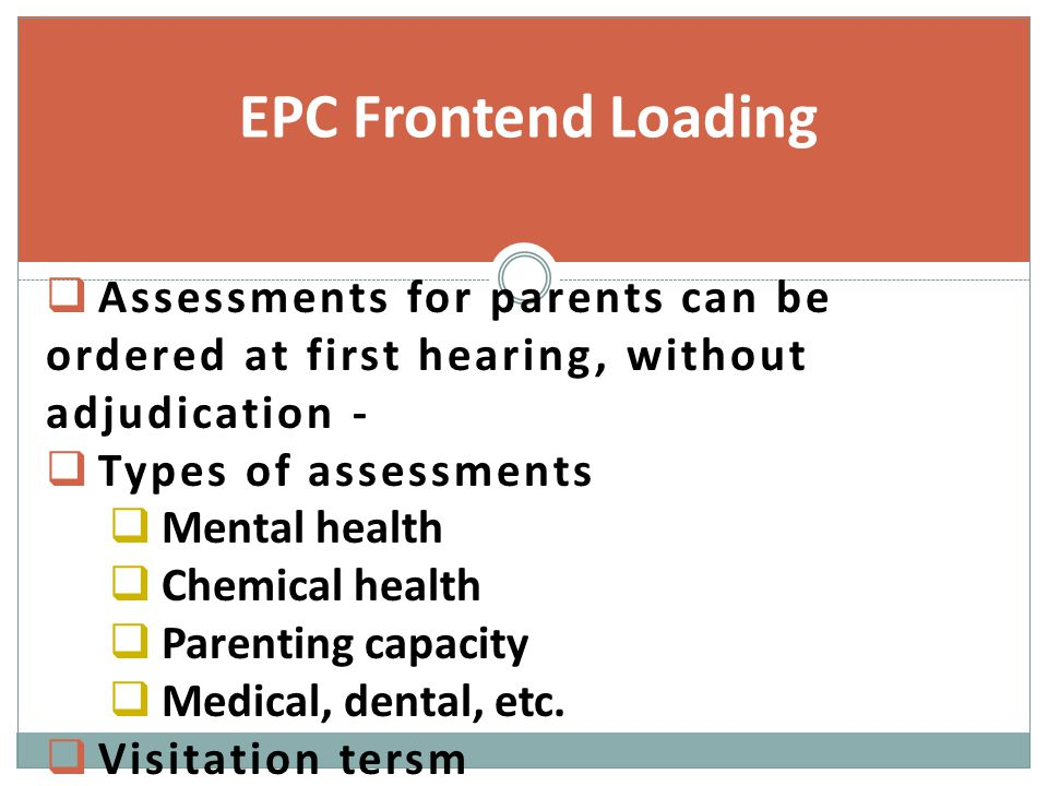  Assessments for parents can be ordered at first hearing, without adjudication -  Types of assessments  Mental health  Chemical health  Parenting capacity  Medical, dental, etc.