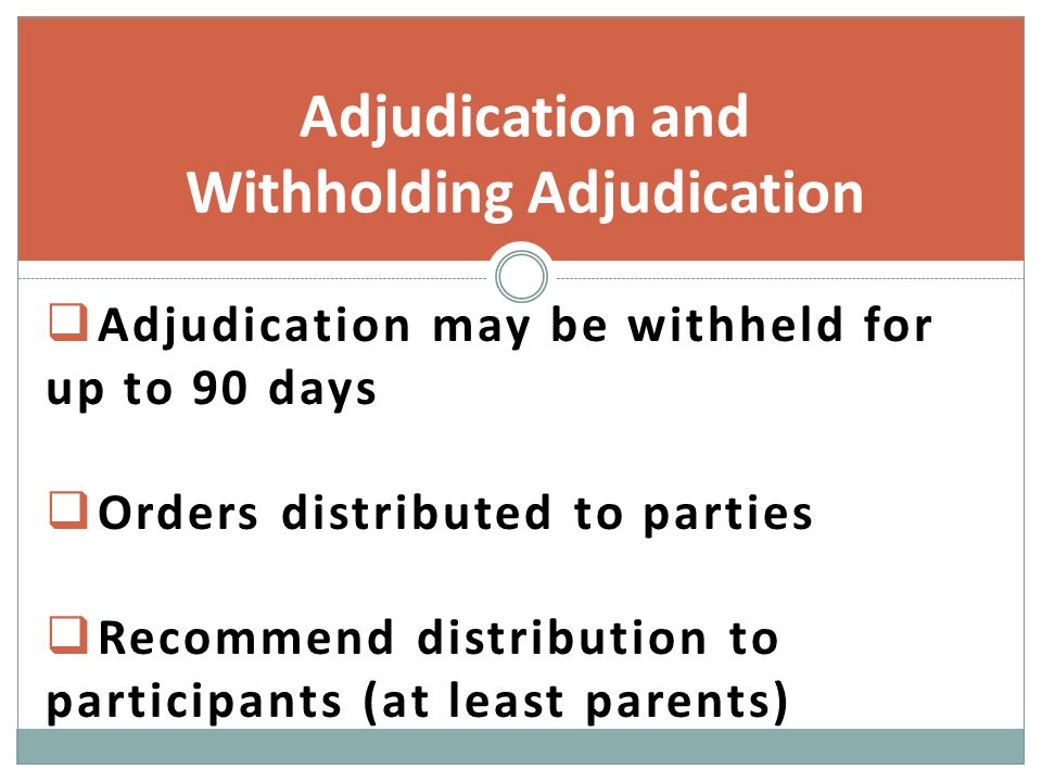  Adjudication may be withheld for up to 90 days  Orders distributed to parties  Recommend distribution to participants (at least parents) Adjudication and Withholding Adjudication