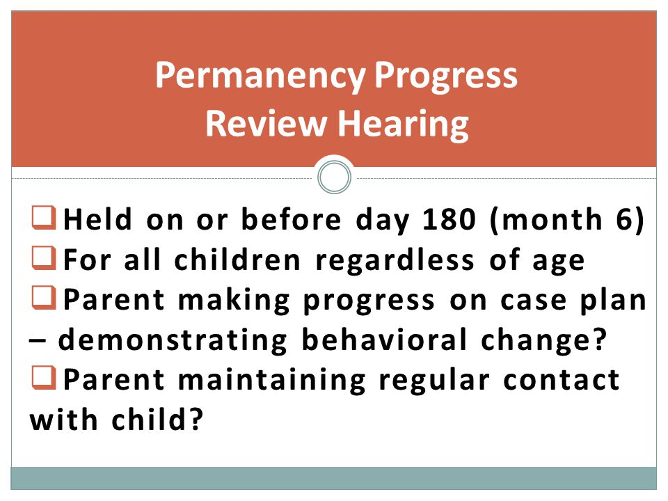  Held on or before day 180 (month 6)  For all children regardless of age  Parent making progress on case plan – demonstrating behavioral change.