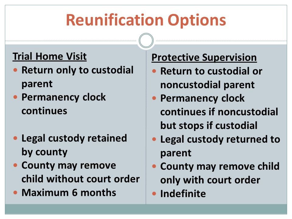 Reunification Options Trial Home Visit Return only to custodial parent Permanency clock continues Legal custody retained by county County may remove child without court order Maximum 6 months Protective Supervision Return to custodial or noncustodial parent Permanency clock continues if noncustodial but stops if custodial Legal custody returned to parent County may remove child only with court order Indefinite
