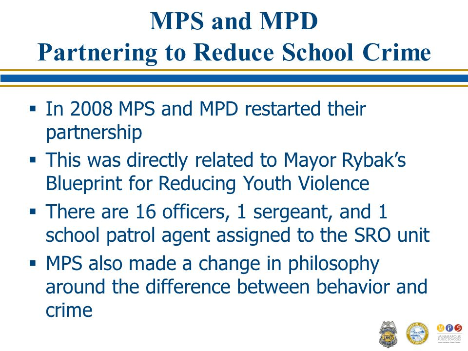 MPS and MPD Partnering to Reduce School Crime  In 2008 MPS and MPD restarted their partnership  This was directly related to Mayor Rybak's Blueprint for Reducing Youth Violence  There are 16 officers, 1 sergeant, and 1 school patrol agent assigned to the SRO unit  MPS also made a change in philosophy around the difference between behavior and crime