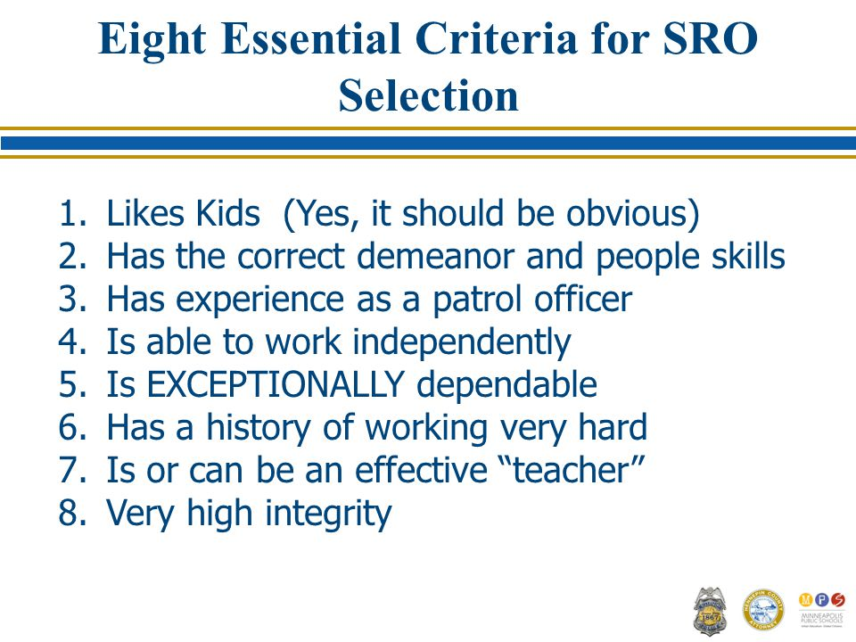 Eight Essential Criteria for SRO Selection 1.Likes Kids (Yes, it should be obvious) 2.Has the correct demeanor and people skills 3.Has experience as a patrol officer 4.Is able to work independently 5.Is EXCEPTIONALLY dependable 6.Has a history of working very hard 7.Is or can be an effective teacher 8.Very high integrity