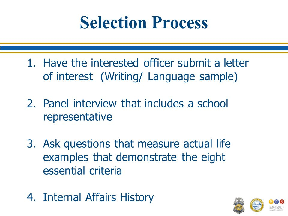 Selection Process 1.Have the interested officer submit a letter of interest (Writing/ Language sample) 2.Panel interview that includes a school representative 3.Ask questions that measure actual life examples that demonstrate the eight essential criteria 4.Internal Affairs History