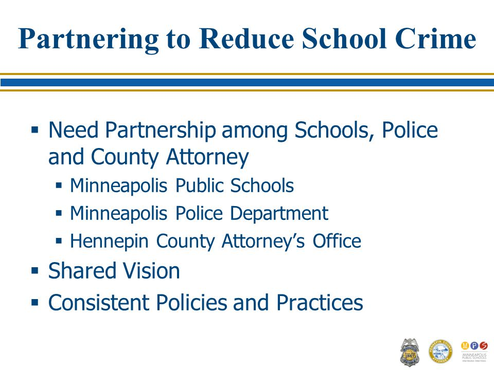 Partnering to Reduce School Crime  Need Partnership among Schools, Police and County Attorney  Minneapolis Public Schools  Minneapolis Police Department  Hennepin County Attorney's Office  Shared Vision  Consistent Policies and Practices
