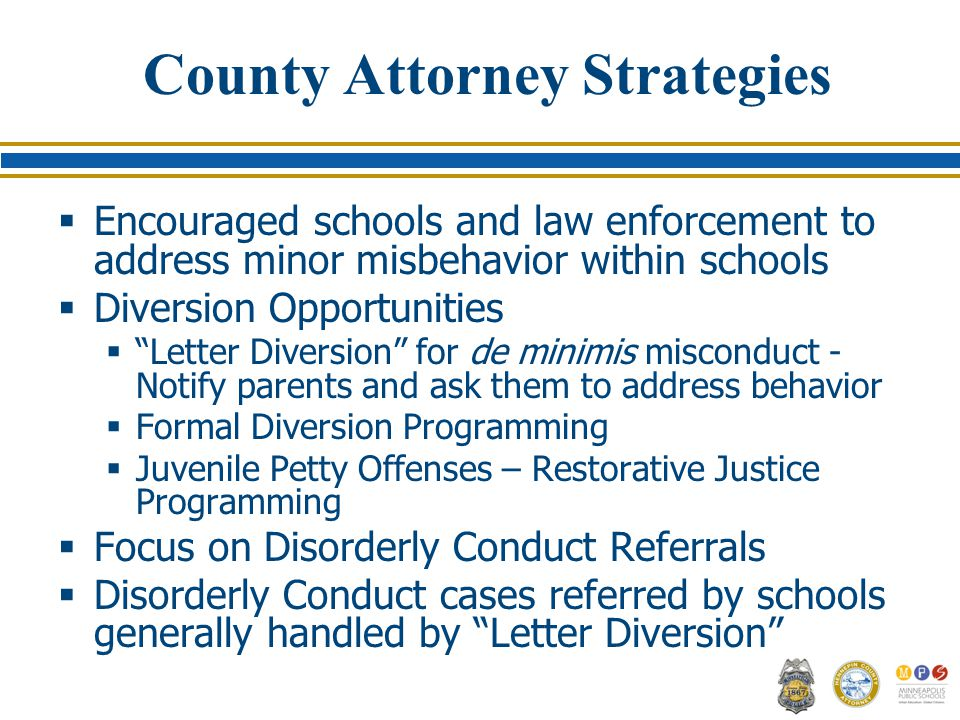 County Attorney Strategies  Encouraged schools and law enforcement to address minor misbehavior within schools  Diversion Opportunities  Letter Diversion for de minimis misconduct - Notify parents and ask them to address behavior  Formal Diversion Programming  Juvenile Petty Offenses – Restorative Justice Programming  Focus on Disorderly Conduct Referrals  Disorderly Conduct cases referred by schools generally handled by Letter Diversion
