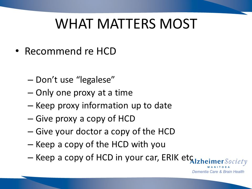 WHAT MATTERS MOST Recommend re HCD – Don't use legalese – Only one proxy at a time – Keep proxy information up to date – Give proxy a copy of HCD – Give your doctor a copy of the HCD – Keep a copy of the HCD with you – Keep a copy of HCD in your car, ERIK etc