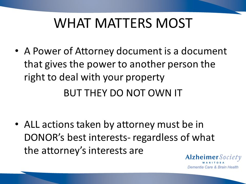 WHAT MATTERS MOST A Power of Attorney document is a document that gives the power to another person the right to deal with your property BUT THEY DO NOT OWN IT ALL actions taken by attorney must be in DONOR's best interests- regardless of what the attorney's interests are