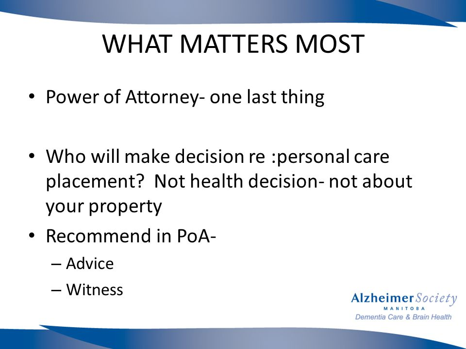 WHAT MATTERS MOST Power of Attorney- one last thing Who will make decision re :personal care placement.