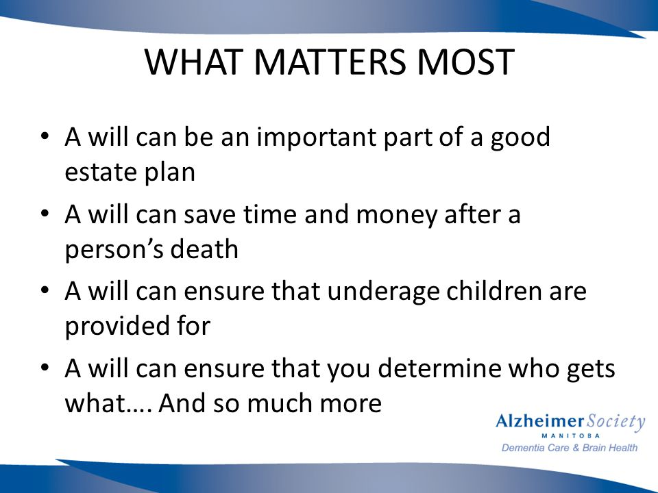 WHAT MATTERS MOST A will can be an important part of a good estate plan A will can save time and money after a person's death A will can ensure that underage children are provided for A will can ensure that you determine who gets what….