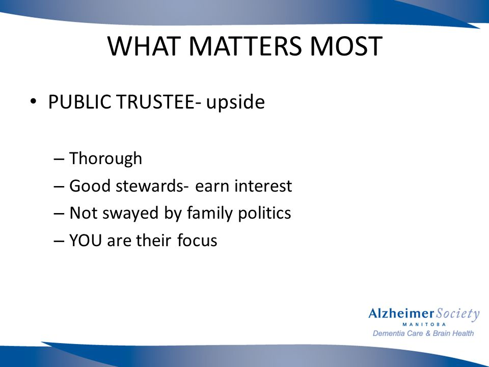 WHAT MATTERS MOST PUBLIC TRUSTEE- upside – Thorough – Good stewards- earn interest – Not swayed by family politics – YOU are their focus