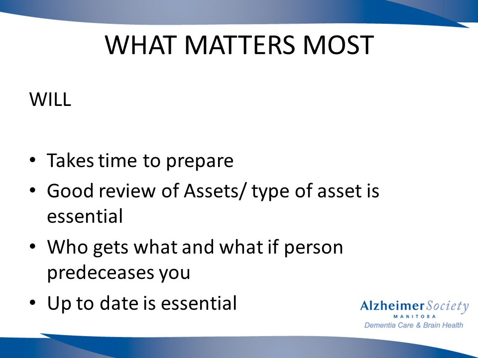 WHAT MATTERS MOST WILL Takes time to prepare Good review of Assets/ type of asset is essential Who gets what and what if person predeceases you Up to date is essential