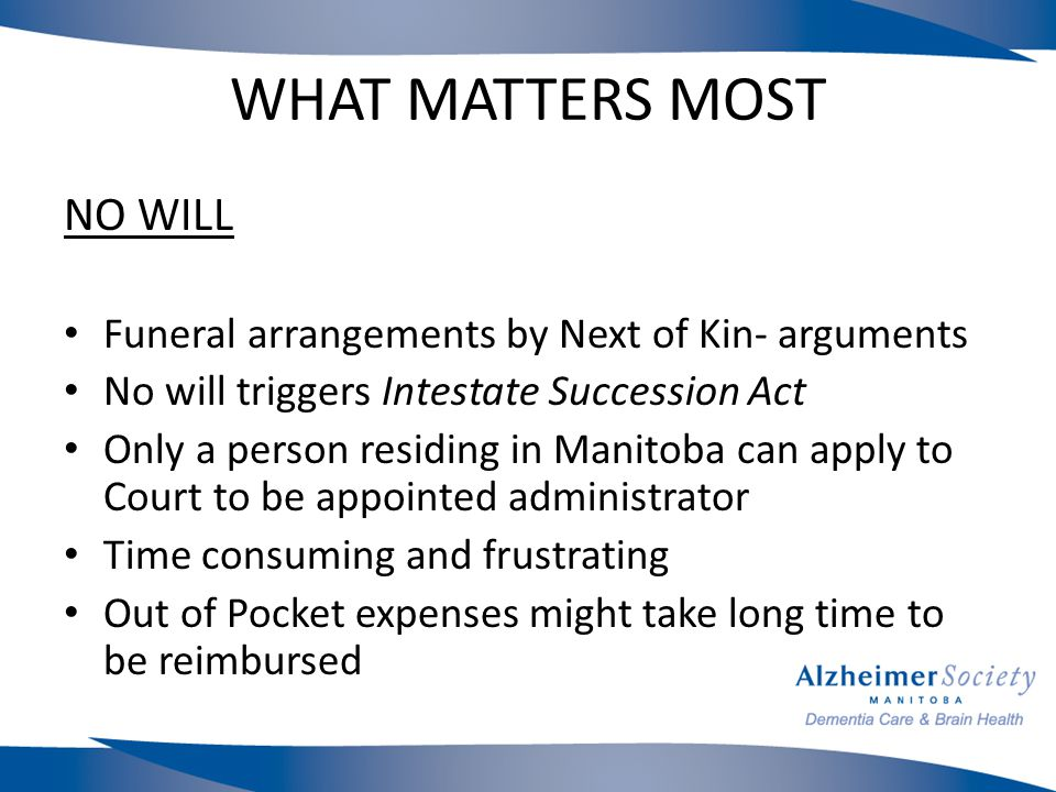 WHAT MATTERS MOST NO WILL Funeral arrangements by Next of Kin- arguments No will triggers Intestate Succession Act Only a person residing in Manitoba can apply to Court to be appointed administrator Time consuming and frustrating Out of Pocket expenses might take long time to be reimbursed