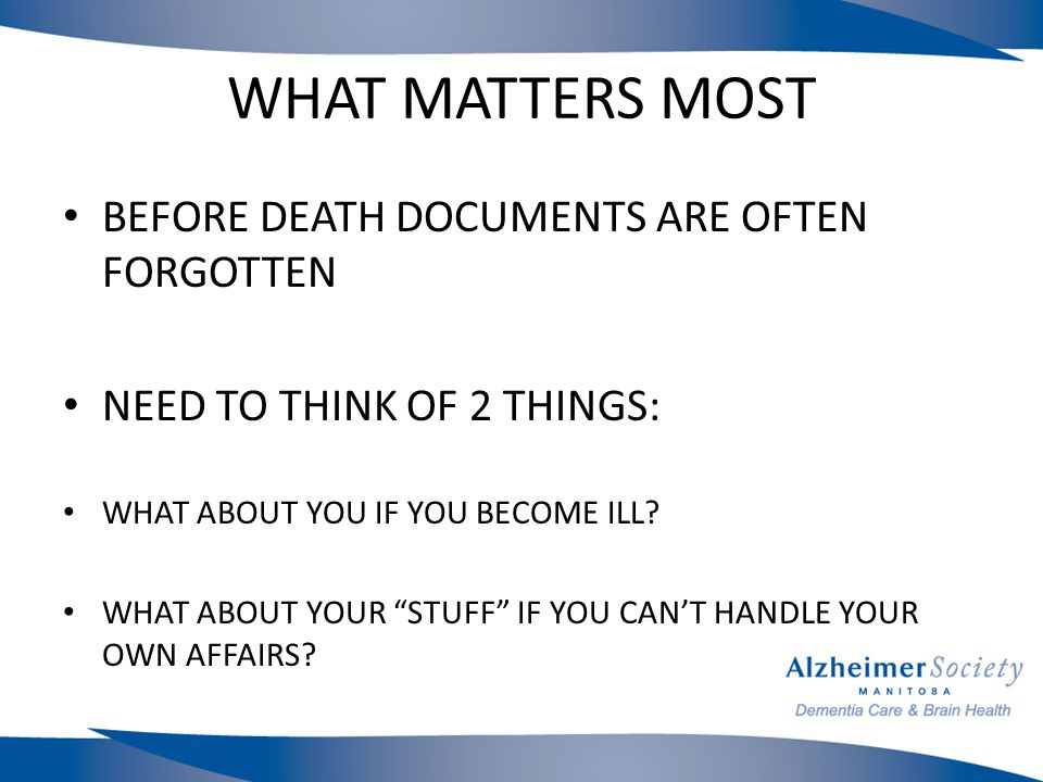 WHAT MATTERS MOST BEFORE DEATH DOCUMENTS ARE OFTEN FORGOTTEN NEED TO THINK OF 2 THINGS: WHAT ABOUT YOU IF YOU BECOME ILL.