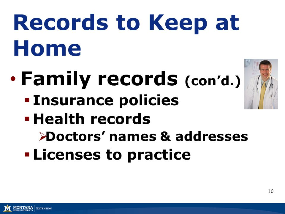 Records to Keep at Home Family records (con'd.)  Insurance policies  Health records  Doctors' names & addresses  Licenses to practice 10