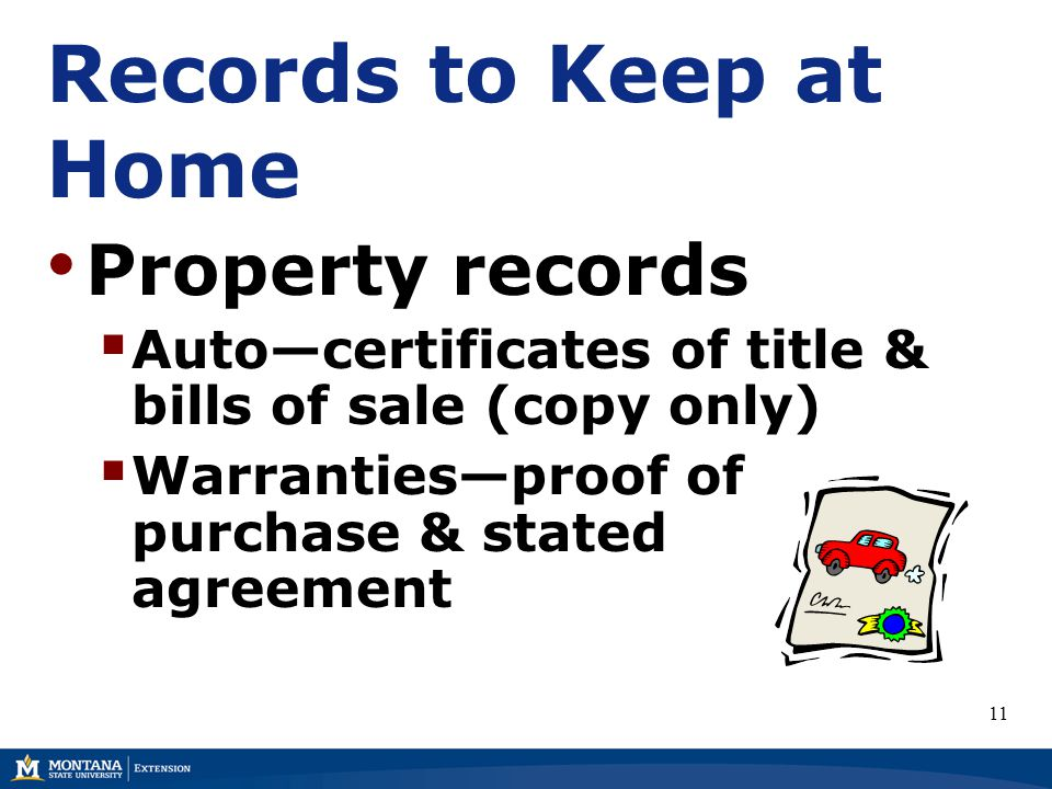 Records to Keep at Home Property records  Auto—certificates of title & bills of sale (copy only)  Warranties—proof of purchase & stated agreement 11