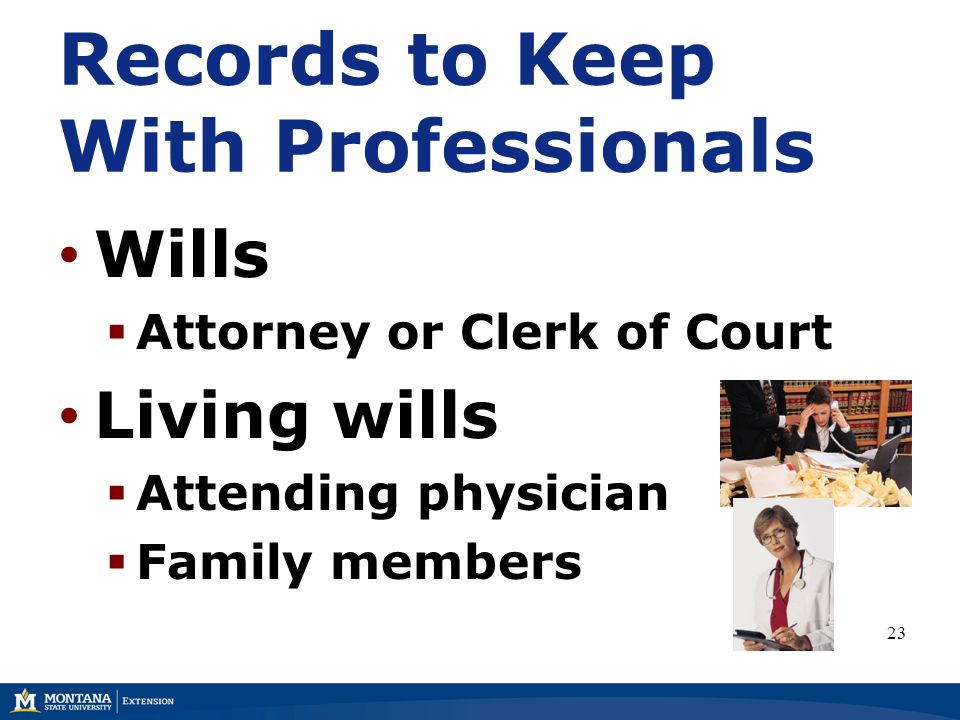 Records to Keep With Professionals Wills  Attorney or Clerk of Court Living wills  Attending physician  Family members 23