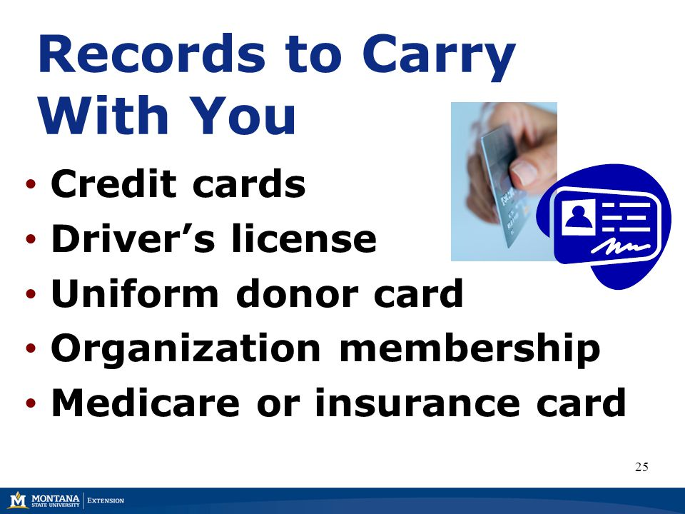 Records to Carry With You Credit cards Driver's license Uniform donor card Organization membership Medicare or insurance card 25