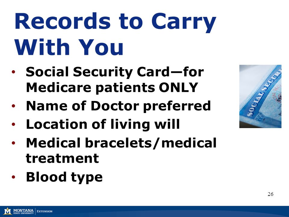 Social Security Card—for Medicare patients ONLY Name of Doctor preferred Location of living will Medical bracelets/medical treatment Blood type 26 Records to Carry With You