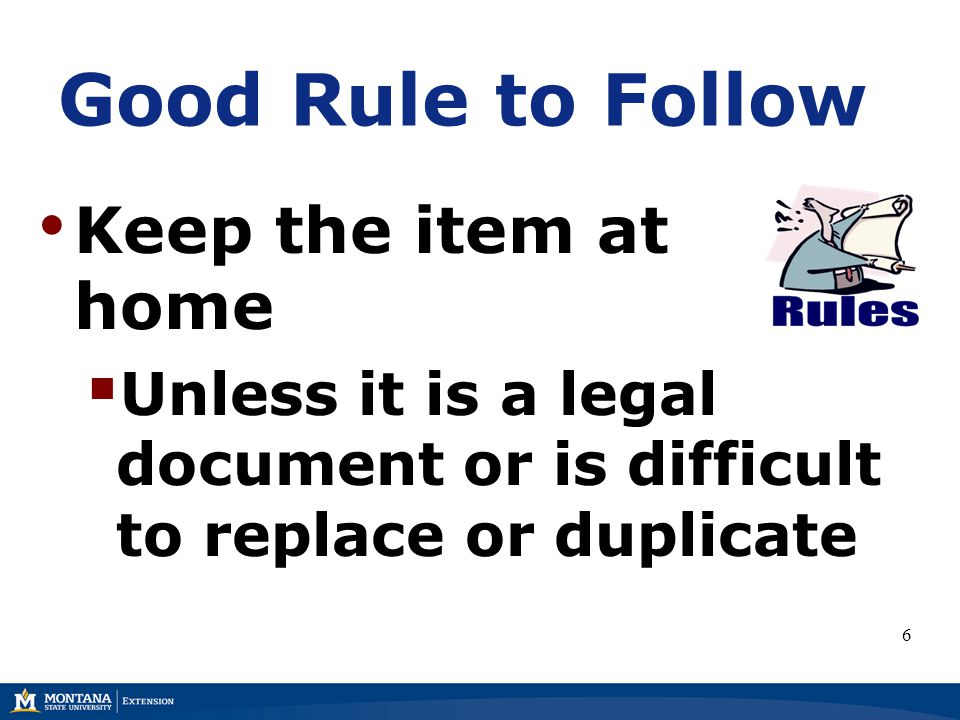 Good Rule to Follow Keep the item at home  Unless it is a legal document or is difficult to replace or duplicate 6