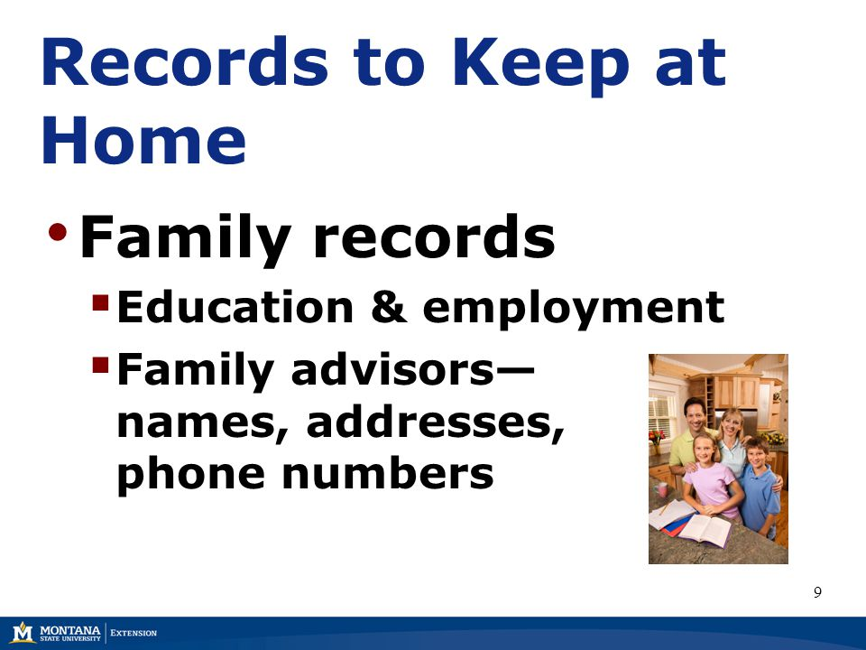 Records to Keep at Home Family records  Education & employment  Family advisors— names, addresses, phone numbers 9