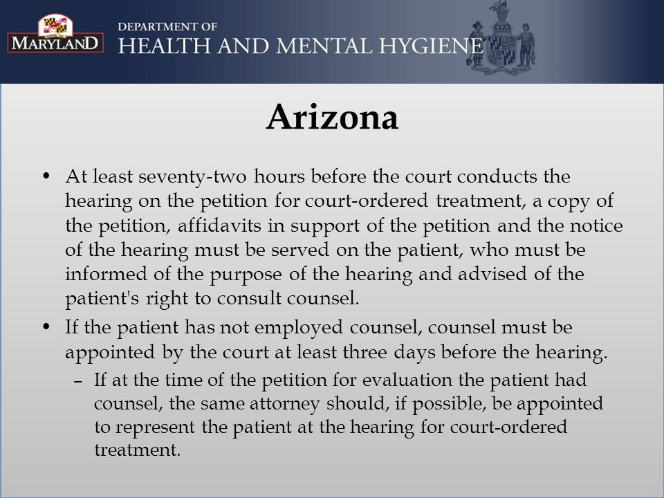 Arizona At least seventy-two hours before the court conducts the hearing on the petition for court-ordered treatment, a copy of the petition, affidavits in support of the petition and the notice of the hearing must be served on the patient, who must be informed of the purpose of the hearing and advised of the patient s right to consult counsel.