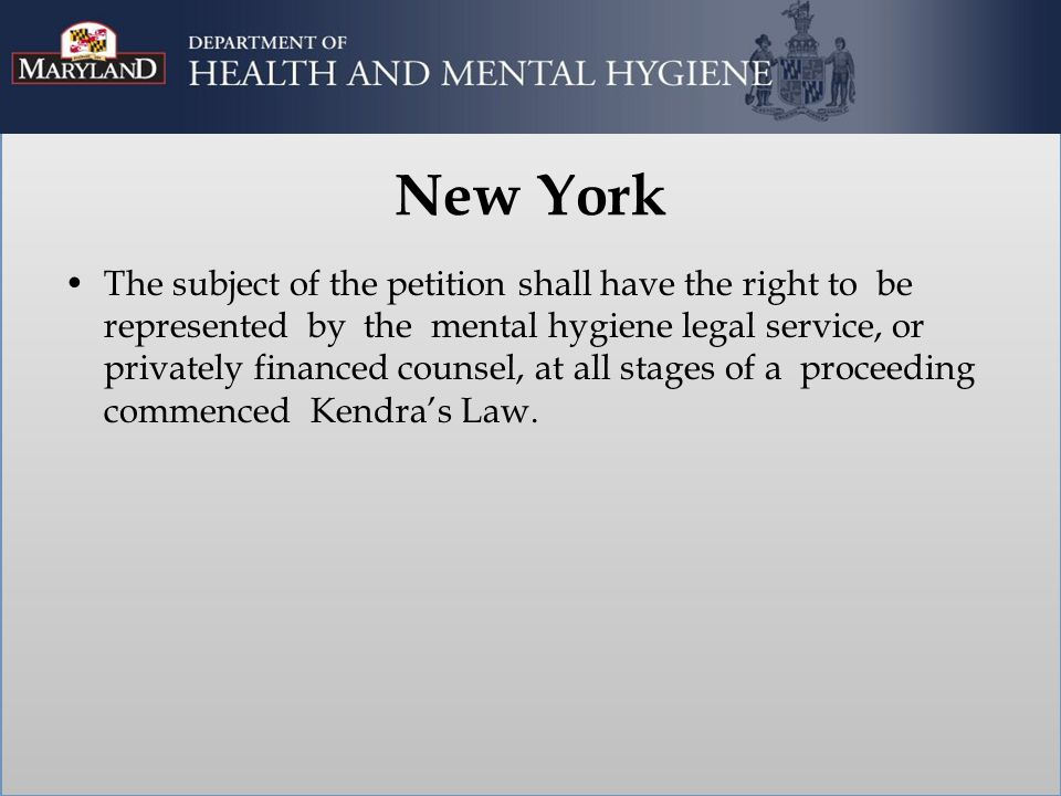 New York The subject of the petition shall have the right to be represented by the mental hygiene legal service, or privately financed counsel, at all stages of a proceeding commenced Kendra's Law.