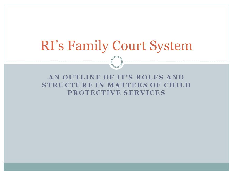 AN OUTLINE OF IT'S ROLES AND STRUCTURE IN MATTERS OF CHILD PROTECTIVE SERVICES RI's Family Court System