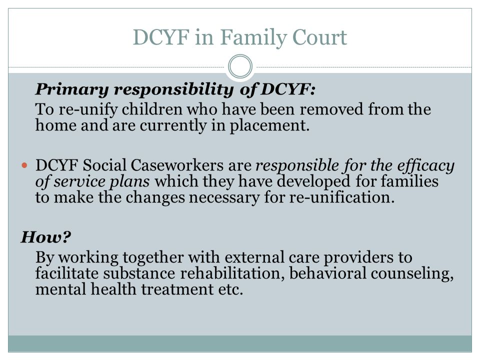 DCYF in Family Court Primary responsibility of DCYF: To re-unify children who have been removed from the home and are currently in placement.