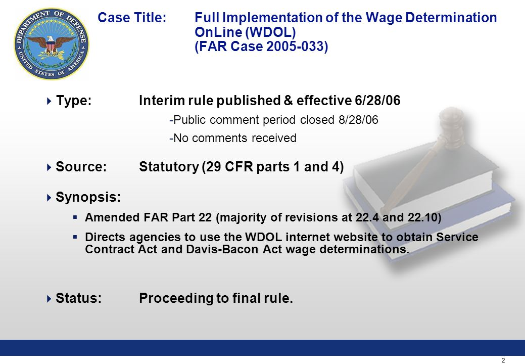2 Case Title: Full Implementation of the Wage Determination OnLine (WDOL) (FAR Case )  Type:Interim rule published & effective 6/28/06 -Public comment period closed 8/28/06 -No comments received  Source: Statutory (29 CFR parts 1 and 4)  Synopsis:  Amended FAR Part 22 (majority of revisions at 22.4 and 22.10)  Directs agencies to use the WDOL internet website to obtain Service Contract Act and Davis-Bacon Act wage determinations.