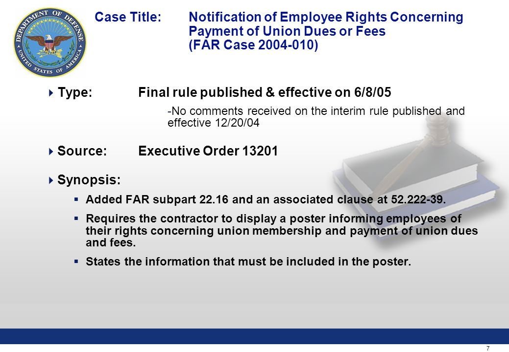 7 Case Title: Notification of Employee Rights Concerning Payment of Union Dues or Fees (FAR Case )  Type:Final rule published & effective on 6/8/05 -No comments received on the interim rule published and effective 12/20/04  Source: Executive Order  Synopsis:  Added FAR subpart and an associated clause at