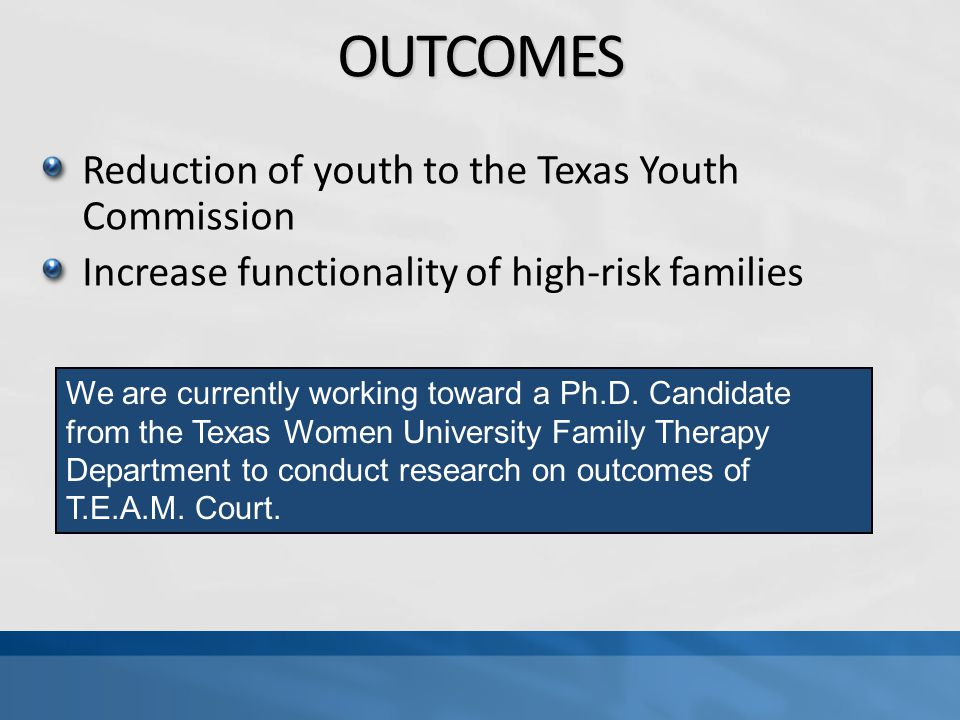 OUTCOMES Reduction of youth to the Texas Youth Commission Increase functionality of high-risk families We are currently working toward a Ph.D.