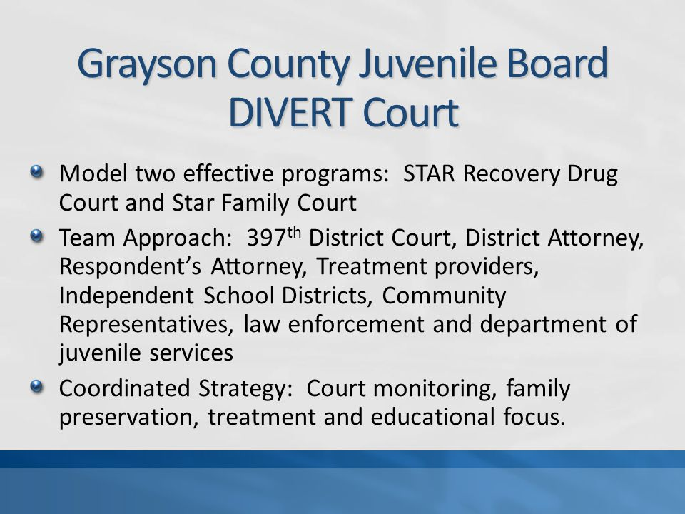Grayson County Juvenile Board DIVERT Court Model two effective programs: STAR Recovery Drug Court and Star Family Court Team Approach: 397 th District Court, District Attorney, Respondent's Attorney, Treatment providers, Independent School Districts, Community Representatives, law enforcement and department of juvenile services Coordinated Strategy: Court monitoring, family preservation, treatment and educational focus.