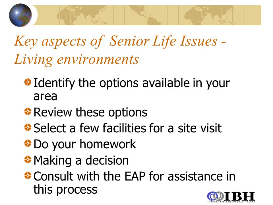 Key aspects of Senior Life Issues - Living environments Identify the options available in your area Review these options Select a few facilities for a site visit Do your homework Making a decision Consult with the EAP for assistance in this process