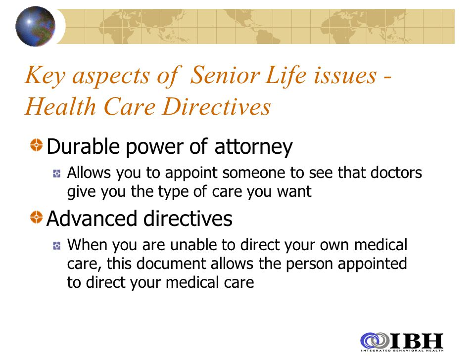 Key aspects of Senior Life issues - Health Care Directives Durable power of attorney Allows you to appoint someone to see that doctors give you the type of care you want Advanced directives When you are unable to direct your own medical care, this document allows the person appointed to direct your medical care