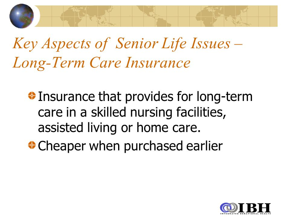 Key Aspects of Senior Life Issues – Long-Term Care Insurance Insurance that provides for long-term care in a skilled nursing facilities, assisted living or home care.