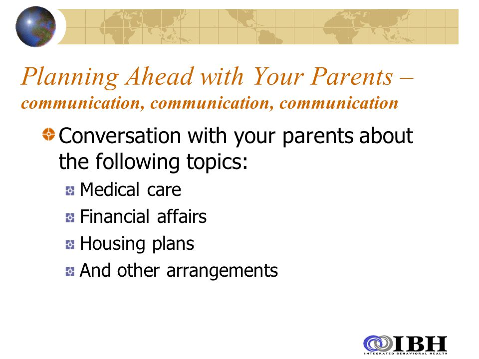 Planning Ahead with Your Parents – communication, communication, communication Conversation with your parents about the following topics: Medical care Financial affairs Housing plans And other arrangements