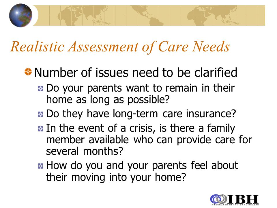 Realistic Assessment of Care Needs Number of issues need to be clarified Do your parents want to remain in their home as long as possible.