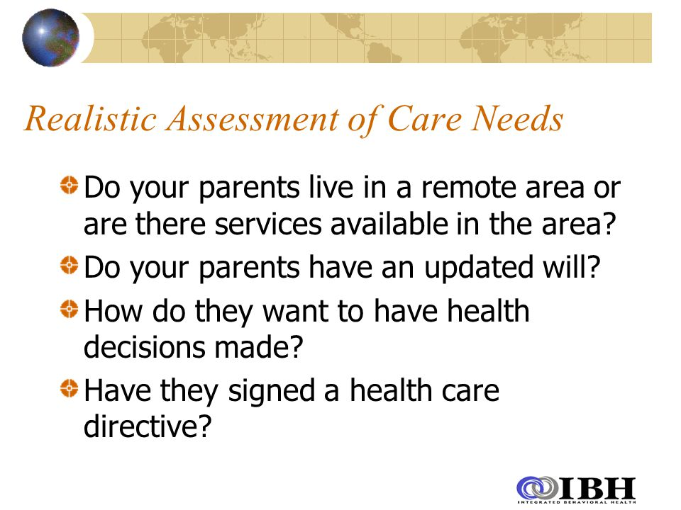 Realistic Assessment of Care Needs Do your parents live in a remote area or are there services available in the area.