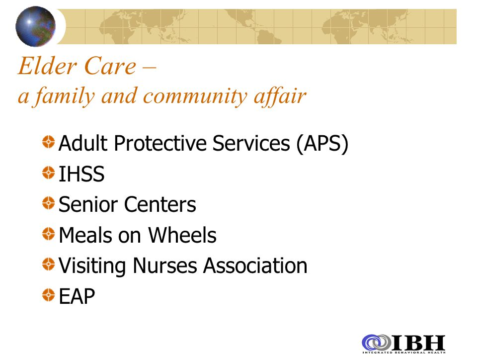 Elder Care – a family and community affair Adult Protective Services (APS) IHSS Senior Centers Meals on Wheels Visiting Nurses Association EAP