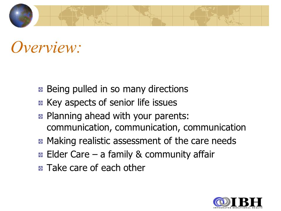 Overview: Being pulled in so many directions Key aspects of senior life issues Planning ahead with your parents: communication, communication, communication Making realistic assessment of the care needs Elder Care – a family & community affair Take care of each other