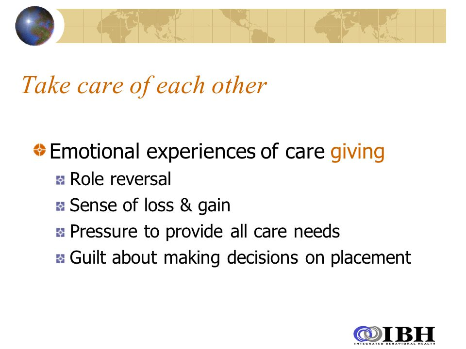 Take care of each other Emotional experiences of care giving Role reversal Sense of loss & gain Pressure to provide all care needs Guilt about making decisions on placement