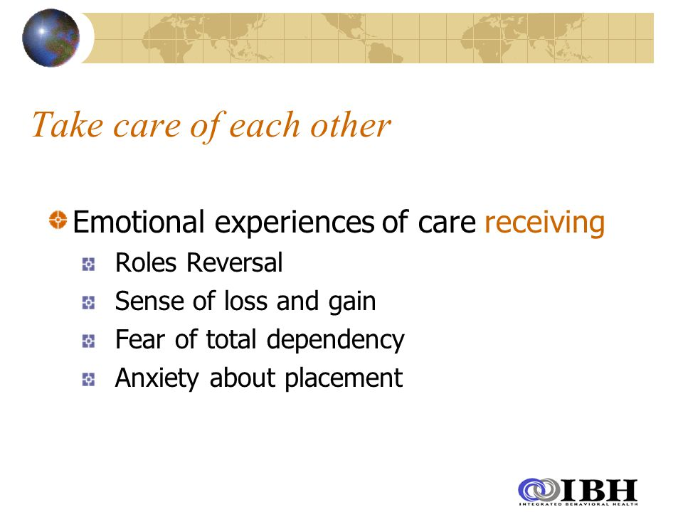 Take care of each other Emotional experiences of care receiving Roles Reversal Sense of loss and gain Fear of total dependency Anxiety about placement