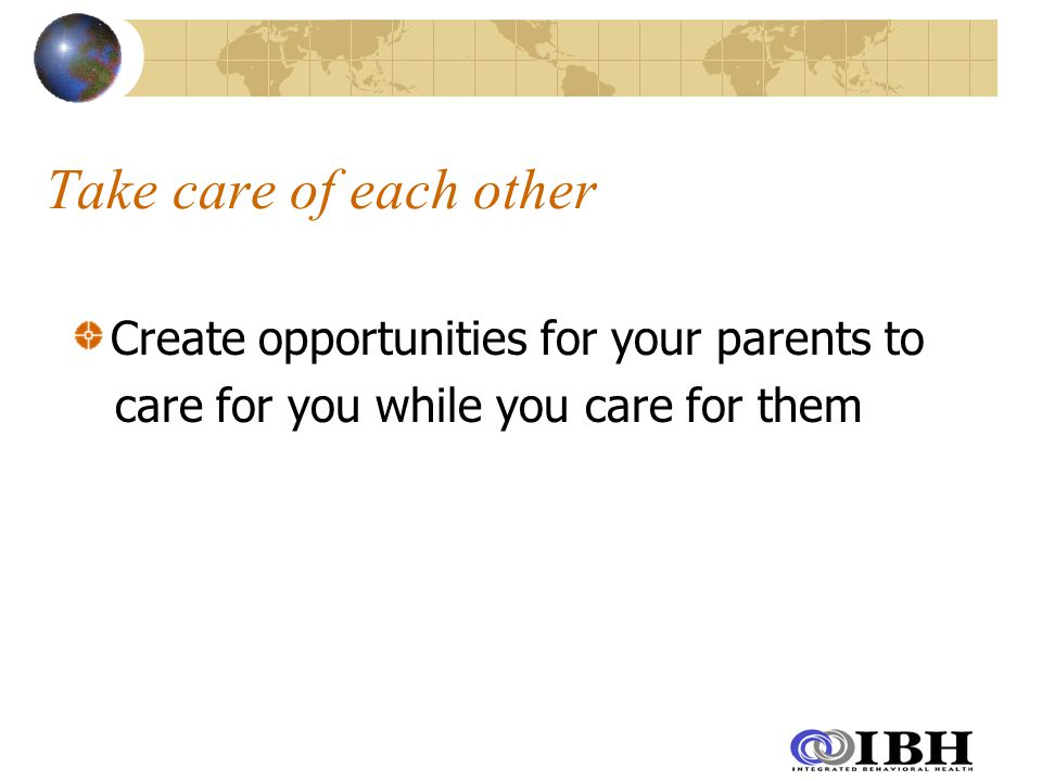 Take care of each other Create opportunities for your parents to care for you while you care for them
