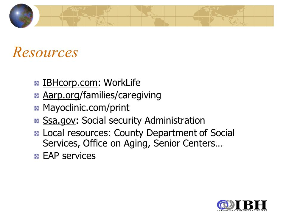 Resources IBHcorp.com: WorkLife Aarp.org/families/caregiving Mayoclinic.com/print Ssa.gov: Social security Administration Local resources: County Department of Social Services, Office on Aging, Senior Centers… EAP services